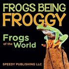 Frogs Being Froggy (Frogs of the World) by Speedy Publishing LLC (Paperback / softback, 2014)