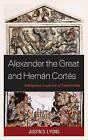 Alexander the Great and Hernan Cortes: Ambiguous Legacies of Leadership by Justin D. Lyons (Hardback, 2015)