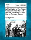 In the Matter of the Papers Propounded as the Last Will and Testament of Mrs. Harriet Douglas Cruger by Anonymous (Paperback / softback, 2012)