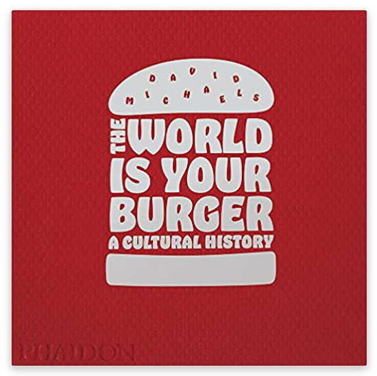 The World is Your Burger: A Cultural History by David Michaels (Hardcover)