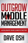 Outgrow Middle Management: Accelerate Your Climb to the Top by Dave Osh (Paperback / softback, 2014)