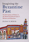 Imagining the Byzantine Past: The Perception of History in the Illustrated Manuscripts of Skylitzes and Manasses by Elena N. Boeck (Hardback, 2015)