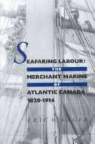 Seafaring Labour: The Merchant Marine of Atlantic Canada, 1820-1914 by Sager, E