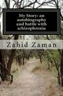 My Story an Autobiography and Battle With Schizophrenia 9781469962702 2012