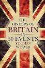 The History of Britain in 50 Events by Stephan Weaver (Paperback / softback, 2015)