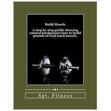 Build Muscle : A Step by Step Guide Showing Natural Hardgainers How to Build...