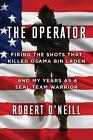 The Operator: Firing the Shots That Killed Osama Bin Laden and My Years as a Seal Team Warrior by Robert O'Neill (Hardback, 2017)
