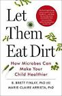 Let Them Eat Dirt: Saving Your Child from an Oversanitized World by B. Finlay, Marie-Claire Arrieta (Paperback, 2017)