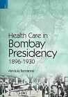 Health Care in Bombay Presidency,1896-1930 by Mridula Ramanna (Microfilm)