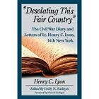 Desolating This Fair Country: The Civil War Diary and Letters of Lt. Henry C. Lyon, 34th New York by Henry C. Lyon (Paperback, 2014)