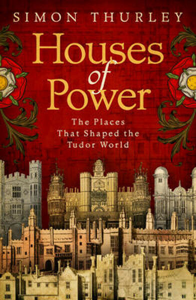 Houses of Power: The Places that Shaped the Tudor World | Simon Thurley