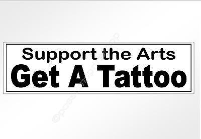 funny car bumper sticker support the arts, get a tattoo 220 x 60 mm vinyl decal.