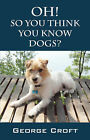 Oh! So You Think You Know Dogs? by George Croft (Paperback / softback, 2006)