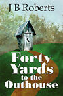 Forty Yards to the Outhouse by J B Roberts (Paperback / softback, 2009)