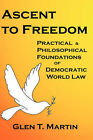 Ascent to Freedom: Practical and Philosophical Foundations of Democratic World Law by Dr Glen T Martin (Hardback, 2008)