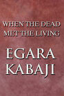 When the Dead Met the Living by Egara Kabaji (Paperback / softback, 2009)