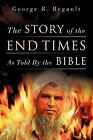 The Story of the End Times as Told by the Bible by George R Begault (Paperback / softback, 2009)