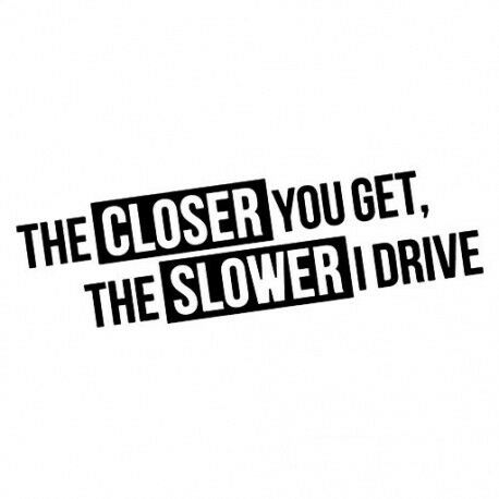 THE CLOSER YOU GET THE SLOWER I DRIVE //// Sticker JDM Aufkleber Frontscheibe