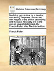 Medicina Gymnastica: Or, a Treatise Concerning the Power of Exercise, with Respect to the Animal Oeconomy; And the Great Necessity of It in the Cure of Several Distempers. by Francis Fuller, M.A. the Third Edition. by Francis Fuller (Paperback / softback, 2010)
