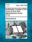 Authentick Coppie of the Tryal of Scot and Mackpherson Anno 1712 by Anonymous (Paperback / softback, 2012)