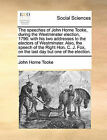 The Speeches of John Horne Tooke, During the Westminster Election, 1796: With His Two Addresses to the Electors of Westminster. Also, the Speech of the Right Hon. C. J. Fox, on the Last Day But One of the Election. by John Horne Tooke (Paperback / softback, 2010)