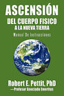 Ascension del Cuerpo Fisico a la Nueva Tierra: Manual de Instrucciones by Robert E Pettit Phd (Paperback / softback, 2011)