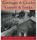 Carriages and Clocks, Corsets and Locks: The Rise and Fall of an Industrial City - New Haven, Connecticut by University Press of New England (Hardback, 2004)