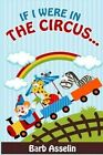 If I Were in the Circus... by Barb Asselin (Paperback / softback, 2014)