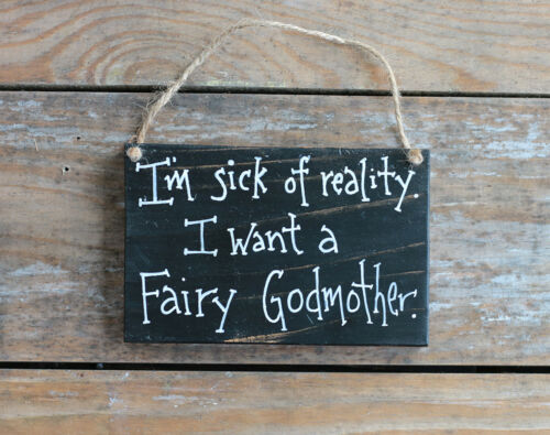 Funny Wood Sign I/'m Sick of Reality I Want A Fairy Godmother Hand Painted 6 inch
