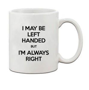 I May Be Left Handed But I'M Always Right Funny Ceramic Coffee Tea Mug Cup[11 o