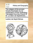 The Religion of the Ancient Greeks Illustrated, by an Explanation of Their Mythology. Translated from the French of M. Le Clerc de Septchenes, ... by Leclerc De Sept-Chenes, De Sept-Chnes Leclerc De Sept-Chnes (Paperback / softback, 2010)