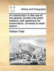 An Introduction to the Use of the Globes: Divided Into Short Lessons; With Questions for Examination, Annexed to Each Lesson. by William Field (Paperback / softback, 2010)