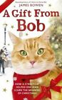 A Gift from Bob: How a Street Cat Helped One Man Learn the Meaning of Christmas by James Bowen (Hardback, 2014)