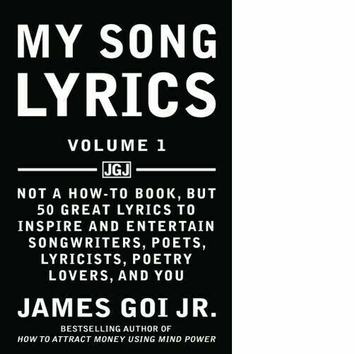 My Song Lyrics : Not a How-To Book, but 50 Great Lyrics to Inspire and  Entertain Songwriters, Poets, Lyricists, Poetry Lovers, and You by James  Goi