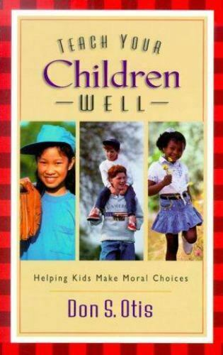 Teach Your Children Well : Helping Kids Make Moral Choices by Don S. Otis