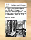A Second Remonstrance from the R.R. Dr. F. Moylan, the Roman Catholic Bishop of Cork, to the Lower Order of Inhabitants in His Diocess. April 16. 1799. by Francis Moylan (Paperback / softback, 2010)