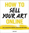 How to Sell Your Art Online: Live a Successful Creative Life on Your Own Terms by Cory Huff (Paperback, 2016)