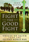 Fight the Good Fight: Voices of Faith from the Second World War by John Broom (Hardback, 2016)