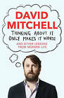 Thinking About it Only Makes it Worse: And Other Lessons from Modern Life by David Mitchell (Hardback, 2014)