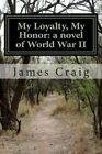 My Loyalty, My Honor: A Novel of World War II by James Craig (Paperback / softback, 2013)