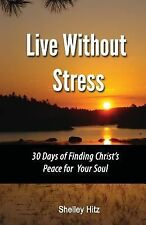 Live Without Stress: 30 Days of Finding Christ's Peace for Your Soul : How to...