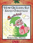 How Grandpa Elf Saved Christmas by Evelyn Gill Hilton (Paperback, 2010)