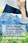 How Mary Found Jesus: This Unbelievable Tale Actually Happened - But to Whom? by Paper Books Foundation (Paperback / softback, 2013)