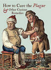 How to Cure the Plague and Other Curious Remedies by Julian Walker (Hardback, 2013)