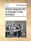 Some Reasons for a Change in the Ministry. by Multiple Contributors (Paperback / softback, 2010)