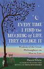 Every Time I Find the Meaning of Life, They Change It: Wisdom of the Great Philosophers on How to Live by Daniel Klein (Paperback, 2016)