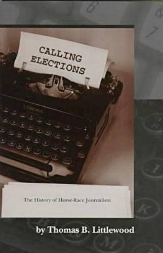 Calling Elections : The History of Horse-Race Journalism by Thomas B. Littlewood