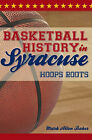 Basketball History in Syracuse: Hoops Roots by Mark Allen Baker (Paperback / softback, 2010)