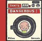 That's Dangerous! by Francesco Pittau, Bernadette Gervais (Board book, 2004)