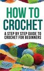 How to Crochet: A Step by Step Guide to Crochet for Beginners by How to Crochet (Paperback / softback, 2014)